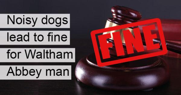 Noisy dogs lead to fine for Waltham Abbey man