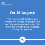 On 16 August: The rules on self-isolating will change for people who are fully vaccinated and under 18s. Everyone will still have to isolate if they test positive.